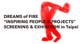 "DREAMS of FIRE ""INSPIRING PEOPLE & PROJECTS"" SCREENING & EXHIBITION IN TAIPEI"